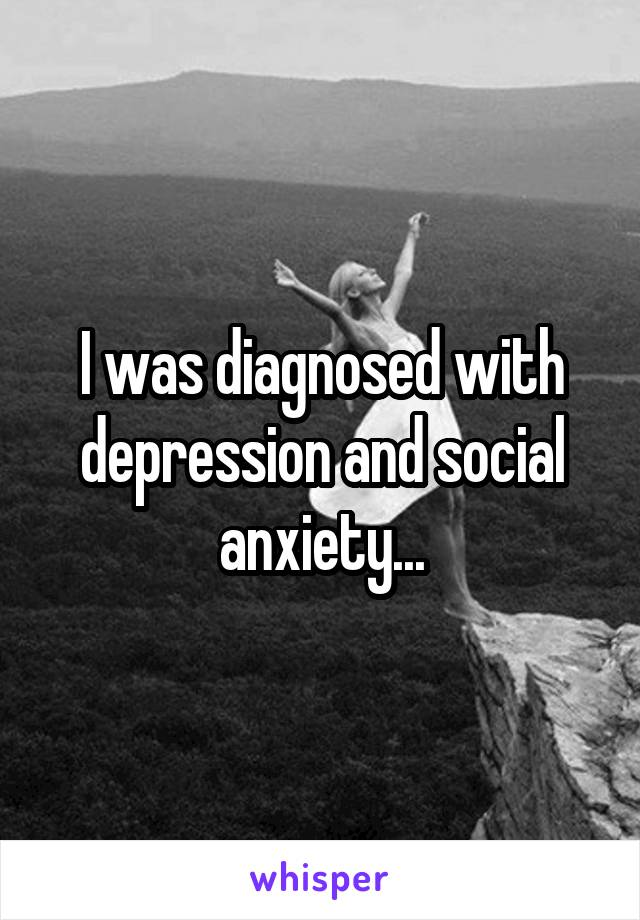 I was diagnosed with depression and social anxiety...