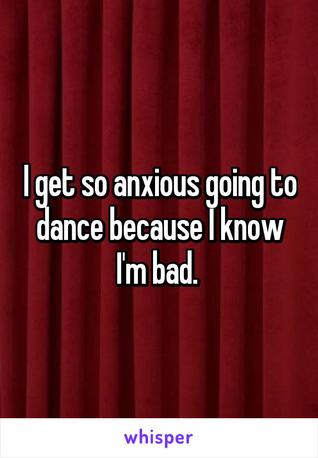 I get so anxious going to dance because I know I'm bad.
