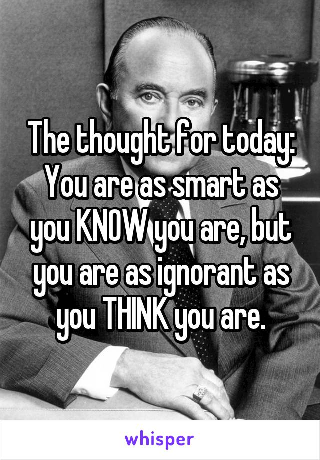The thought for today: You are as smart as you KNOW you are, but you are as ignorant as you THINK you are.