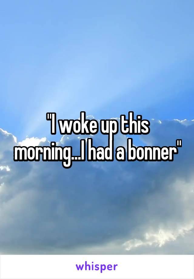 """I woke up this morning...I had a bonner"""
