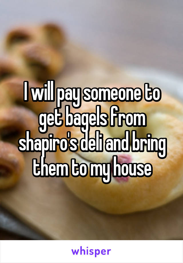 I will pay someone to get bagels from shapiro's deli and bring them to my house