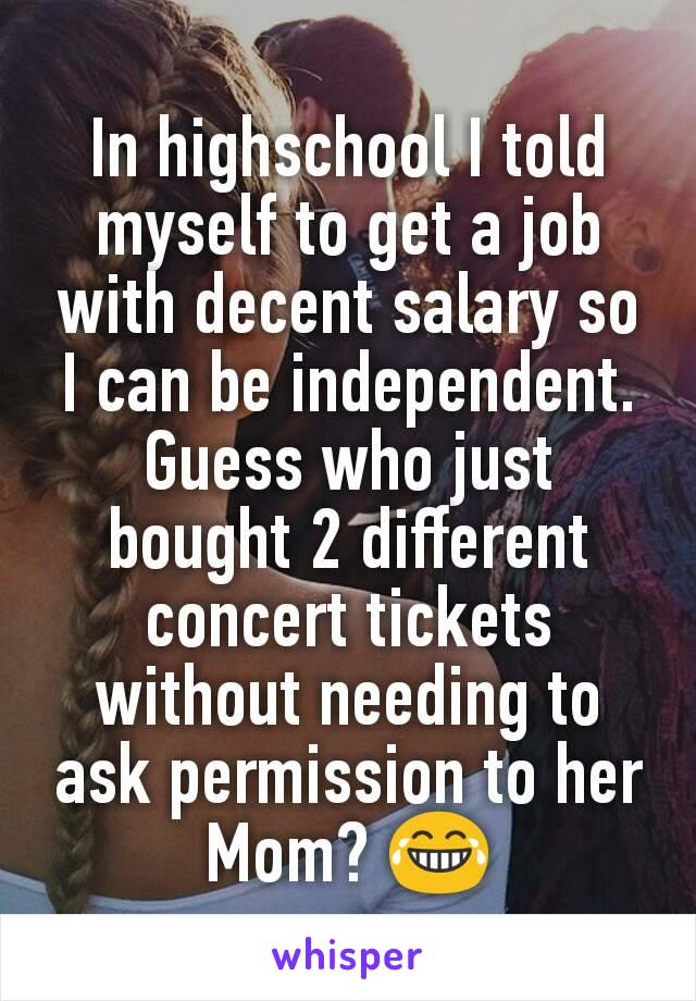 In highschool I told myself to get a job with decent salary so I can be independent. Guess who just bought 2 different concert tickets without needing to ask permission to her Mom? 😂