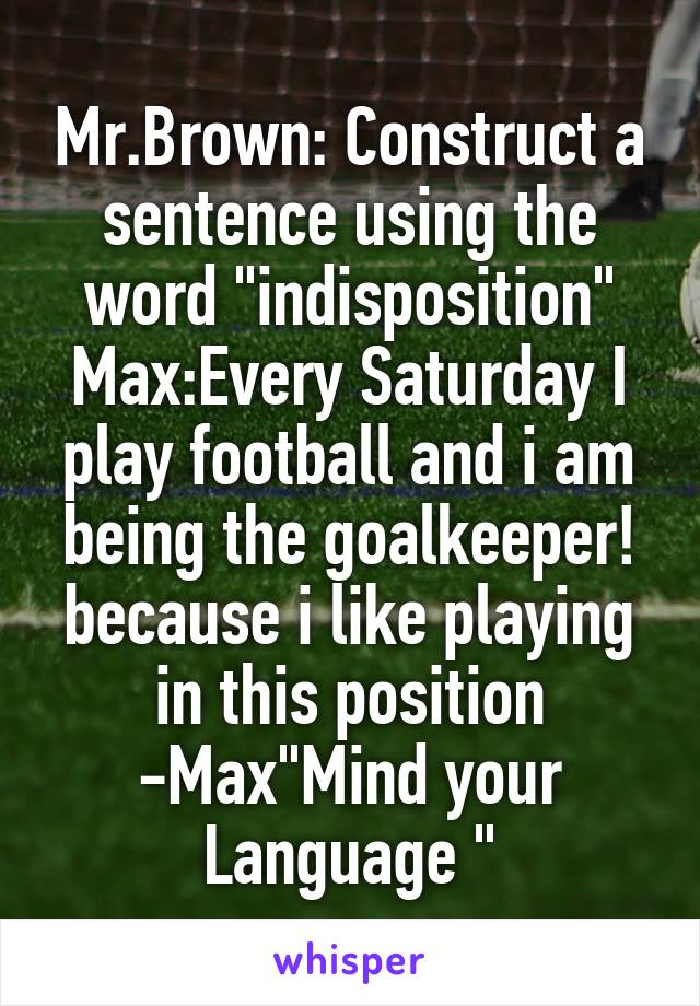 """Mr.Brown: Construct a sentence using the word """"indisposition"""" Max:Every Saturday I play football and i am being the goalkeeper! because i like playing in this position -Max""""Mind your Language """""""