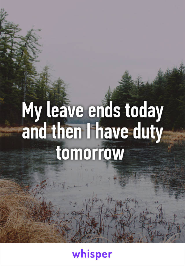 My leave ends today and then I have duty tomorrow