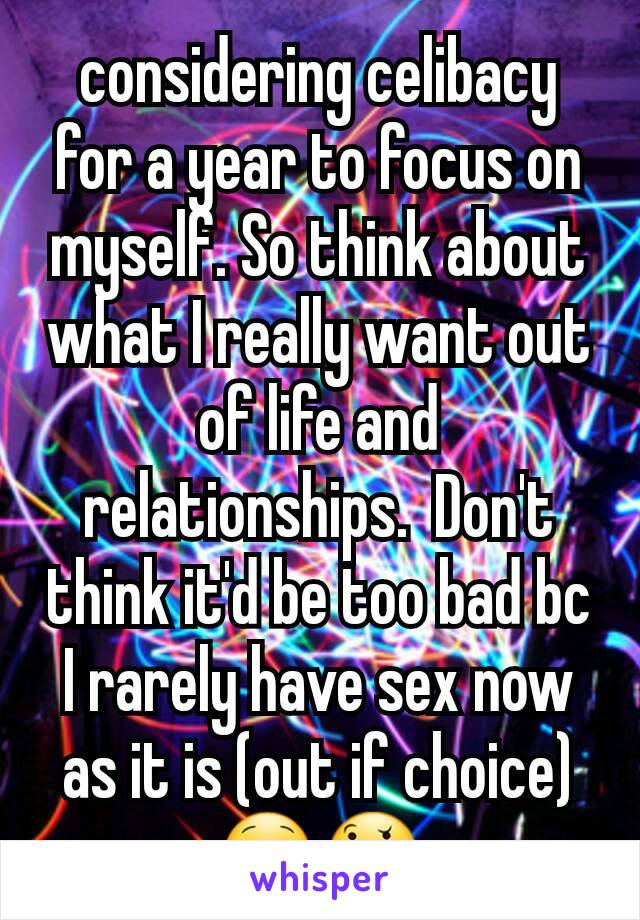 considering celibacy for a year to focus on myself. So think about what I really want out of life and relationships.  Don't think it'd be too bad bc I rarely have sex now as it is (out if choice)😋🤔