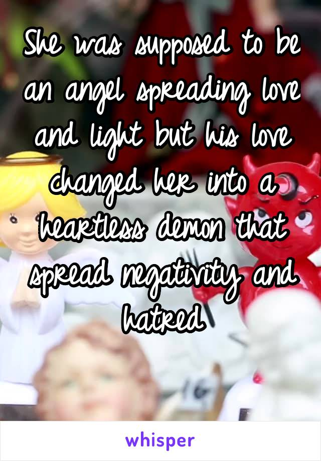 She was supposed to be an angel spreading love and light but his love changed her into a heartless demon that spread negativity and hatred
