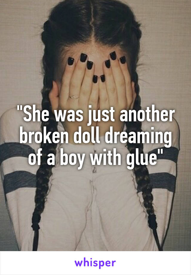 """She was just another broken doll dreaming of a boy with glue"""
