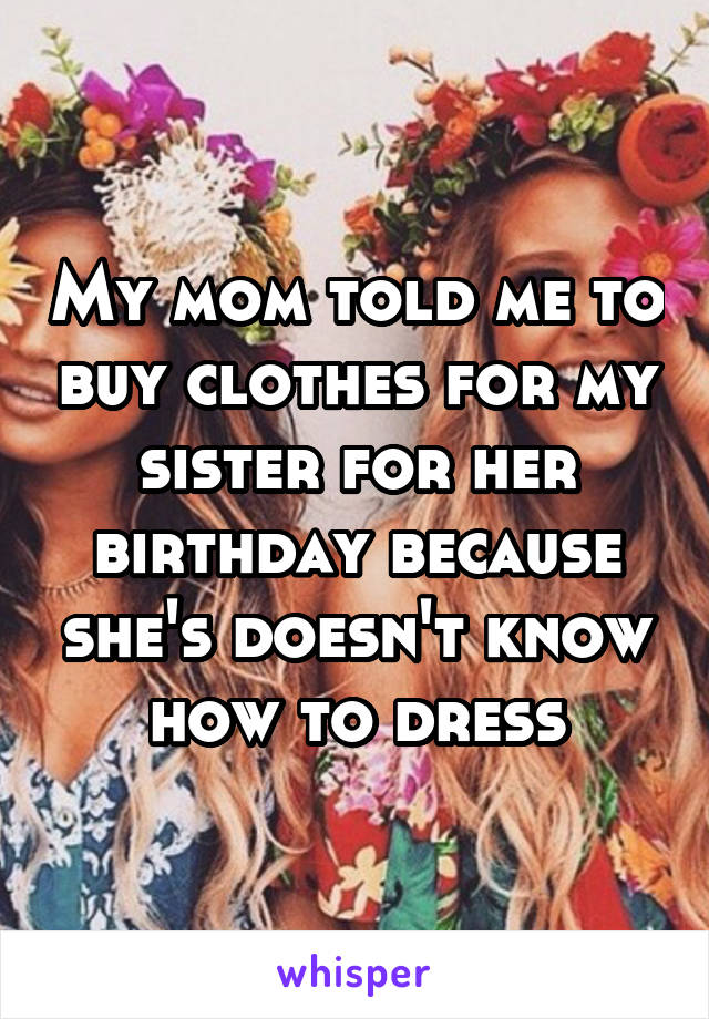 My mom told me to buy clothes for my sister for her birthday because she's doesn't know how to dress