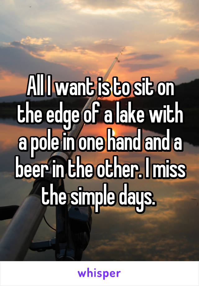All I want is to sit on the edge of a lake with a pole in one hand and a beer in the other. I miss the simple days.