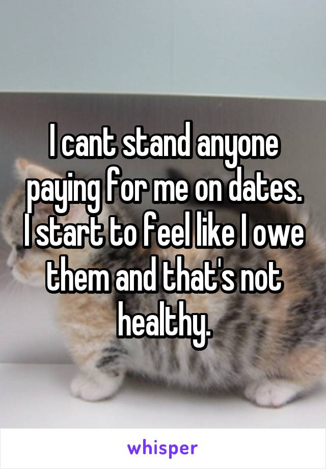I cant stand anyone paying for me on dates. I start to feel like I owe them and that's not healthy.