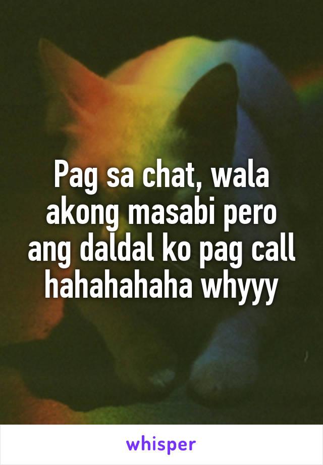 Pag sa chat, wala akong masabi pero ang daldal ko pag call hahahahaha whyyy