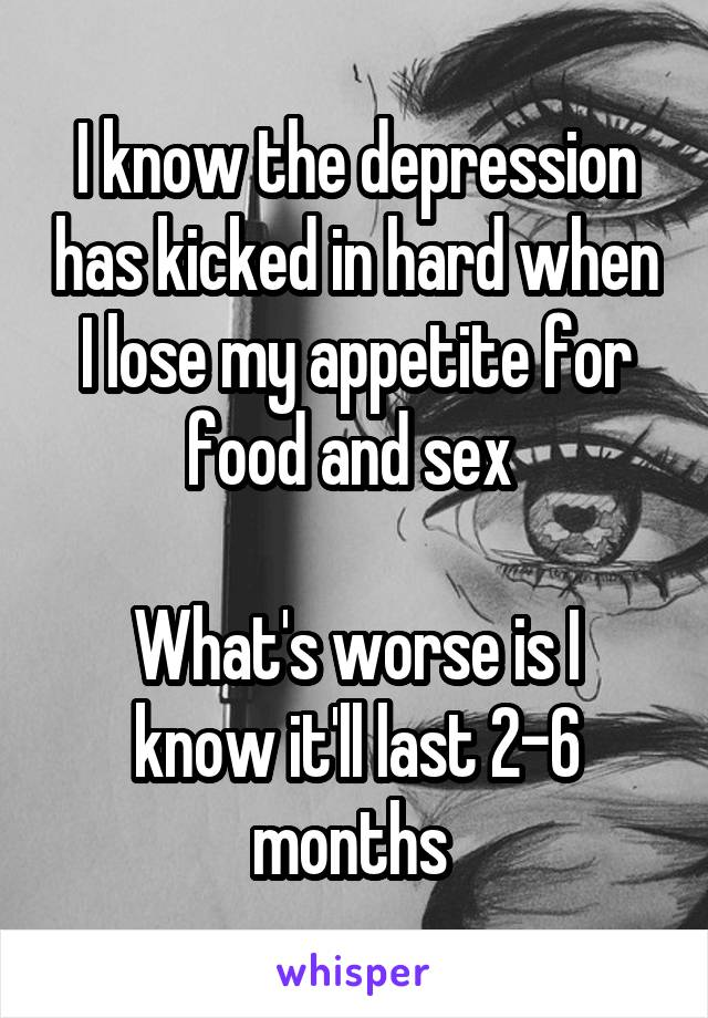 I know the depression has kicked in hard when I lose my appetite for food and sex   What's worse is I know it'll last 2-6 months