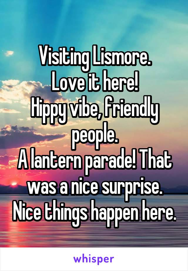 Visiting Lismore. Love it here! Hippy vibe, friendly people. A lantern parade! That was a nice surprise. Nice things happen here.