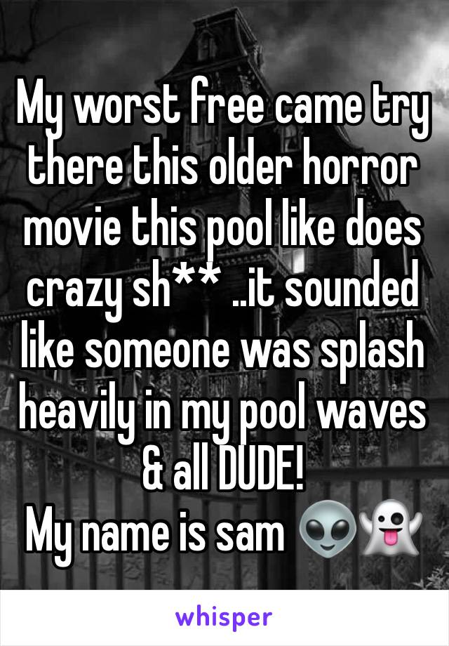 My worst free came try there this older horror movie this pool like does crazy sh** ..it sounded like someone was splash heavily in my pool waves & all DUDE! My name is sam 👽👻