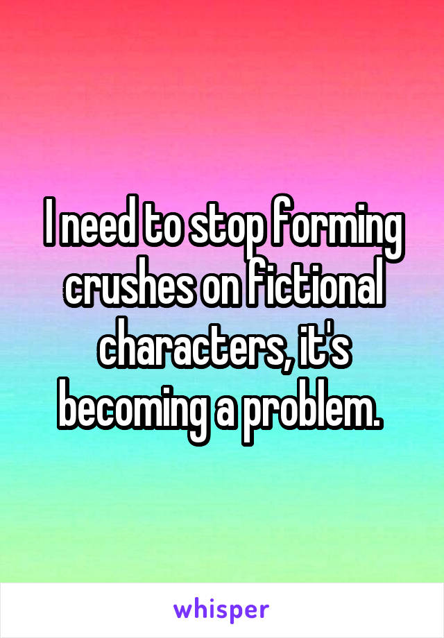 I need to stop forming crushes on fictional characters, it's becoming a problem.