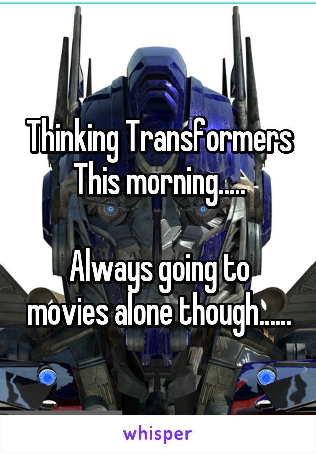 Thinking Transformers This morning.....  Always going to movies alone though......