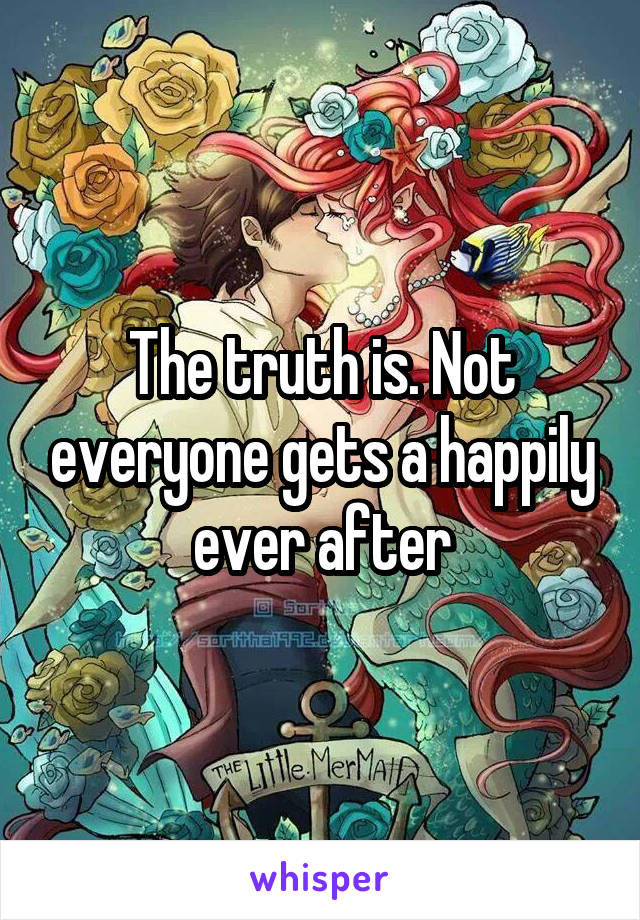 The truth is. Not everyone gets a happily ever after