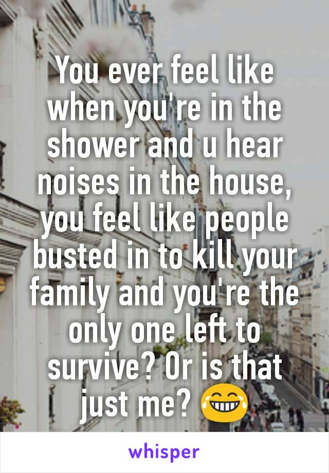 You ever feel like when you're in the shower and u hear noises in the house, you feel like people busted in to kill your family and you're the only one left to survive? Or is that just me? 😂