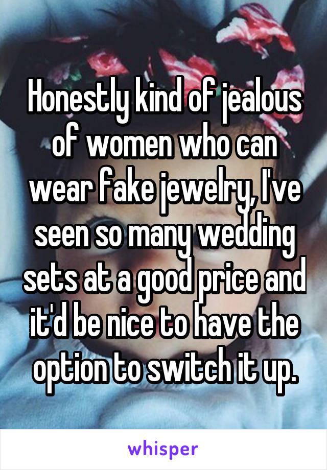 Honestly kind of jealous of women who can wear fake jewelry, I've seen so many wedding sets at a good price and it'd be nice to have the option to switch it up.