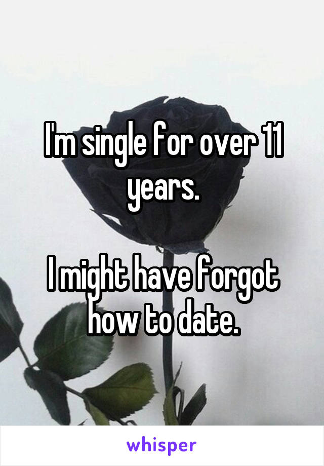 I'm single for over 11 years.  I might have forgot how to date.