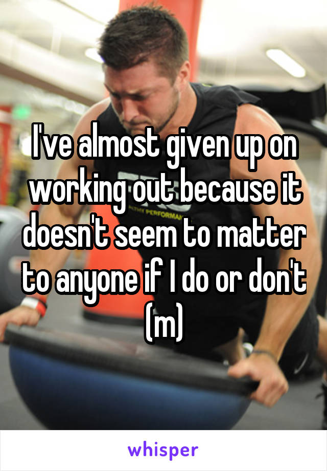 I've almost given up on working out because it doesn't seem to matter to anyone if I do or don't (m)