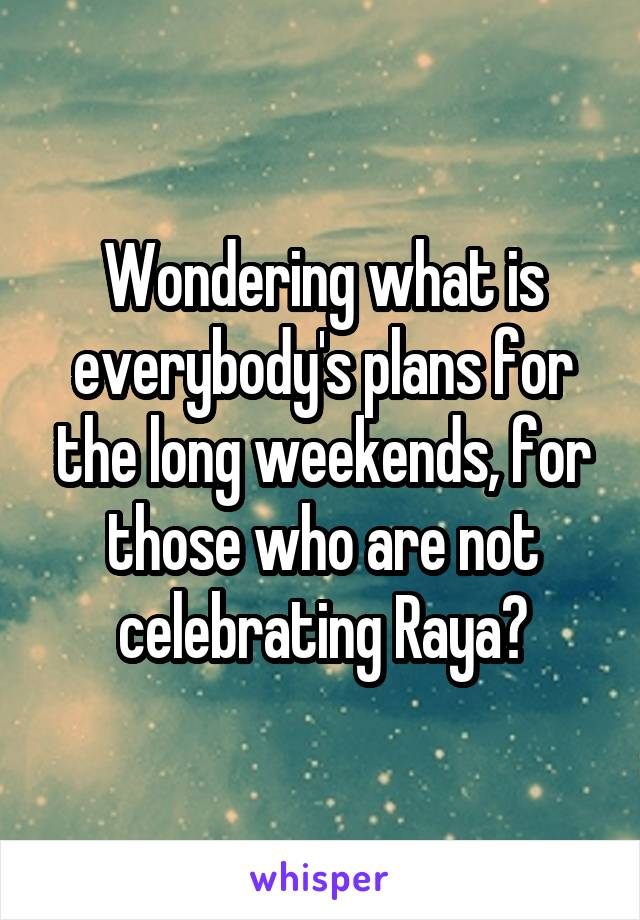 Wondering what is everybody's plans for the long weekends, for those who are not celebrating Raya?
