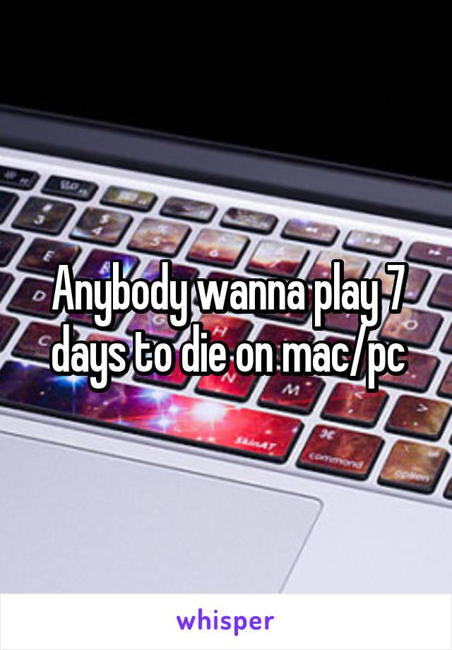 Anybody wanna play 7 days to die on mac/pc