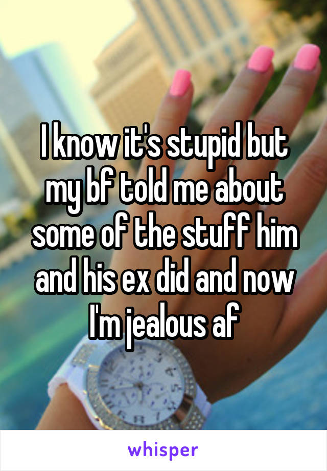 I know it's stupid but my bf told me about some of the stuff him and his ex did and now I'm jealous af