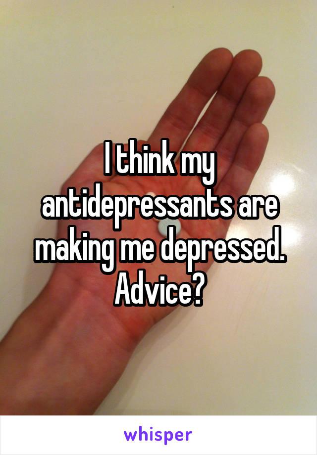 I think my antidepressants are making me depressed. Advice?