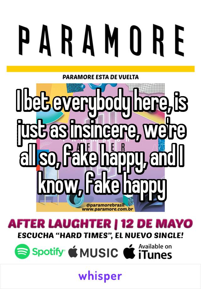 I bet everybody here, is just as insincere, we're all so, fake happy, and I know, fake happy