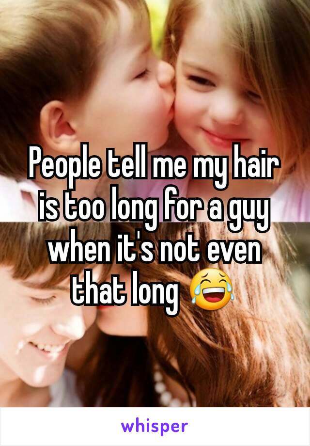 People tell me my hair is too long for a guy when it's not even that long 😂