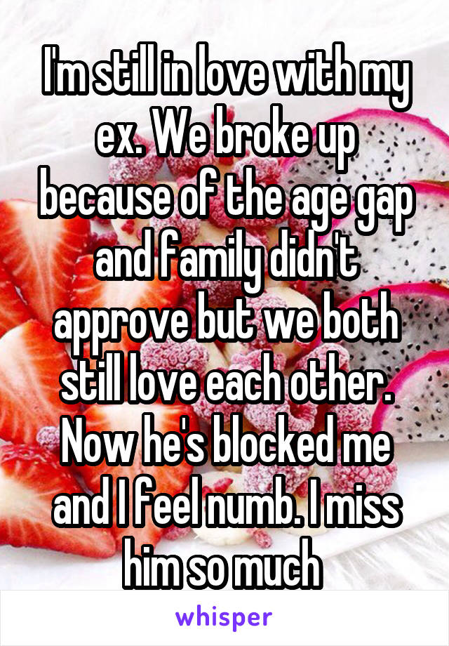I'm still in love with my ex. We broke up because of the age gap and family didn't approve but we both still love each other. Now he's blocked me and I feel numb. I miss him so much