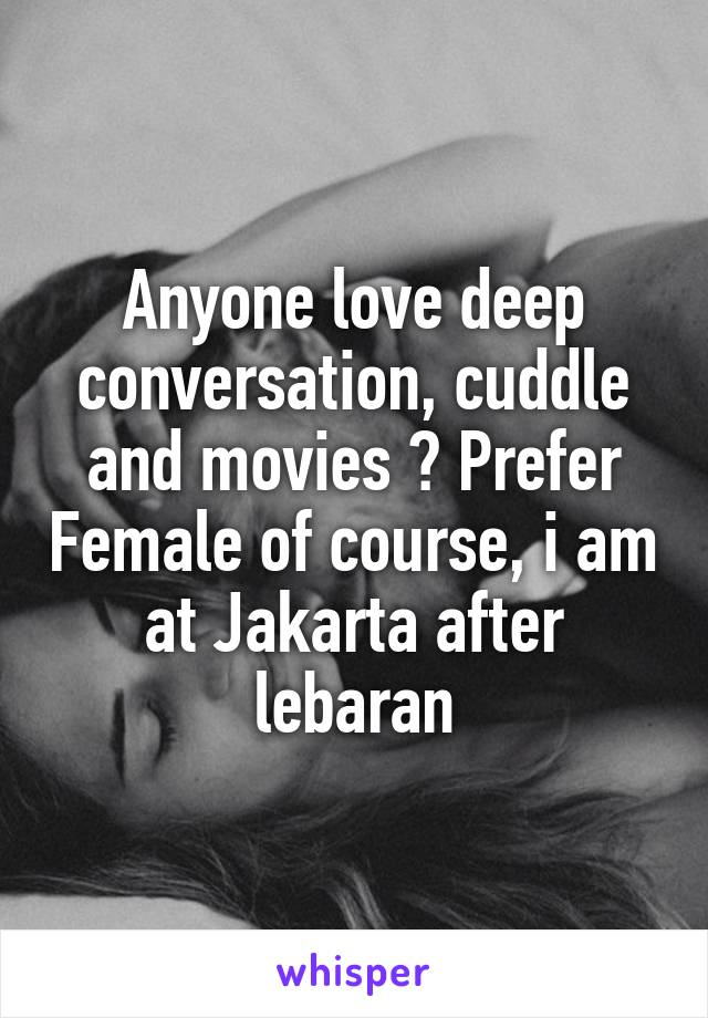Anyone love deep conversation, cuddle and movies ? Prefer Female of course, i am at Jakarta after lebaran