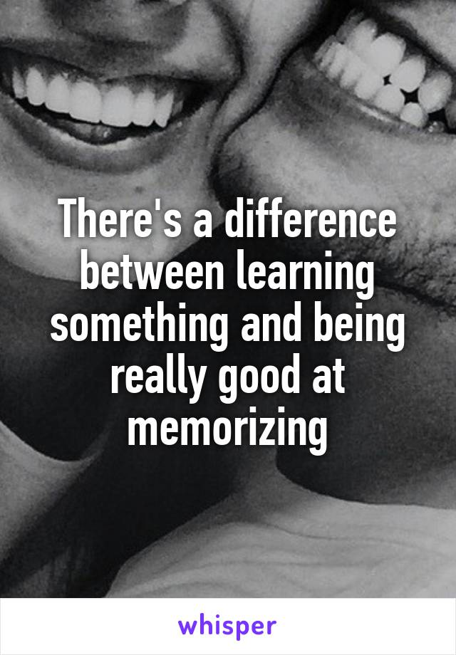 There's a difference between learning something and being really good at memorizing