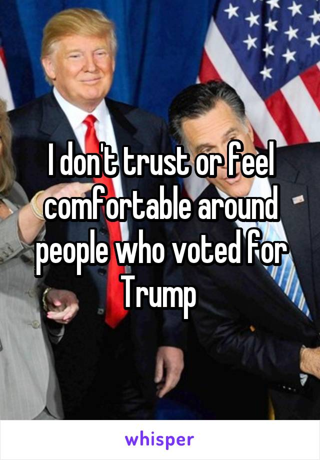 I don't trust or feel comfortable around people who voted for Trump
