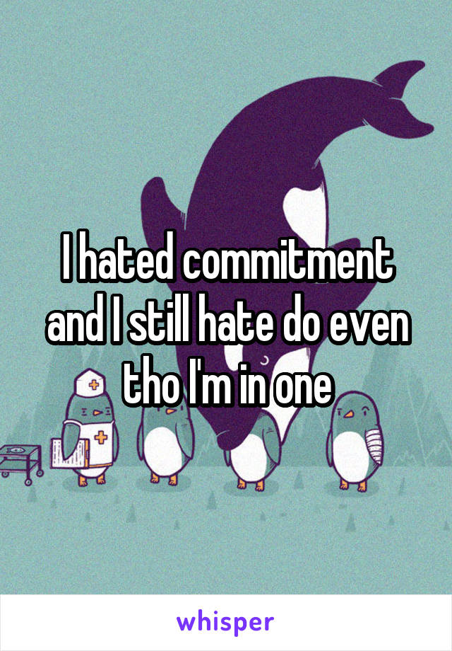 I hated commitment and I still hate do even tho I'm in one