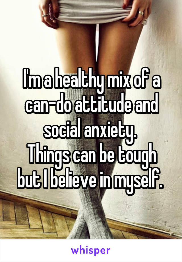 I'm a healthy mix of a can-do attitude and social anxiety.  Things can be tough but I believe in myself.