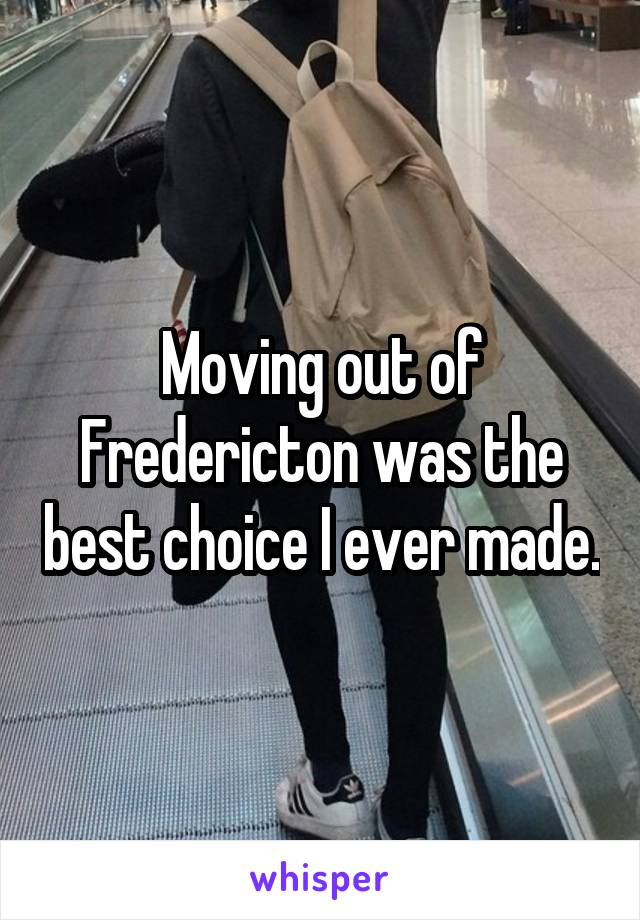 Moving out of Fredericton was the best choice I ever made.