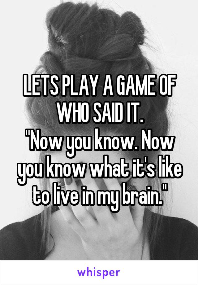 "LETS PLAY A GAME OF WHO SAID IT. ""Now you know. Now you know what it's like to live in my brain."""