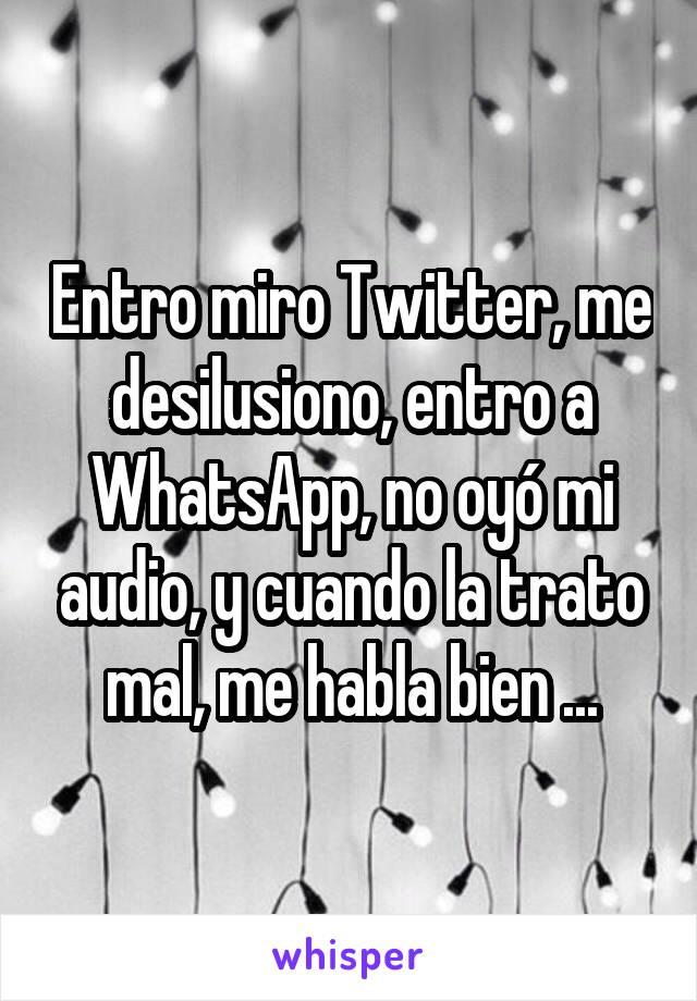 Entro miro Twitter, me desilusiono, entro a WhatsApp, no oyó mi audio, y cuando la trato mal, me habla bien ...