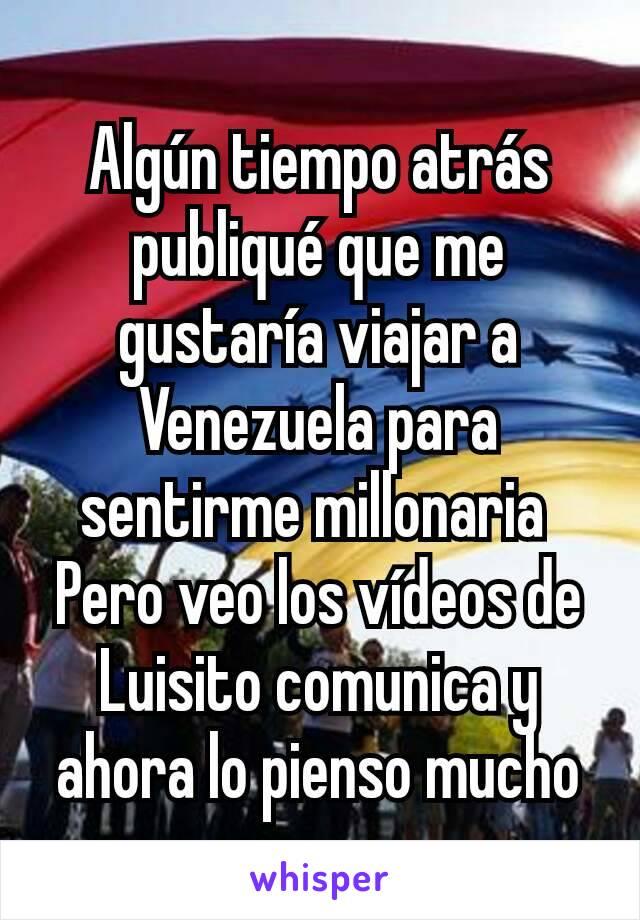 Algún tiempo atrás publiqué que me gustaría viajar a Venezuela para sentirme millonaria  Pero veo los vídeos de Luisito comunica y ahora lo pienso mucho