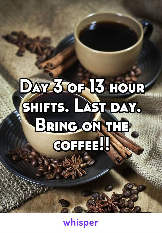 Day 3 of 13 hour shifts. Last day. Bring on the coffee!!
