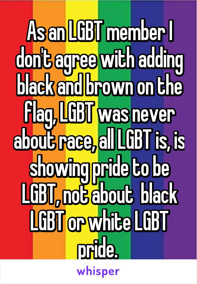 As an LGBT member I don't agree with adding black and brown on the flag, LGBT was never about race, all LGBT is, is showing pride to be LGBT, not about  black LGBT or white LGBT pride.