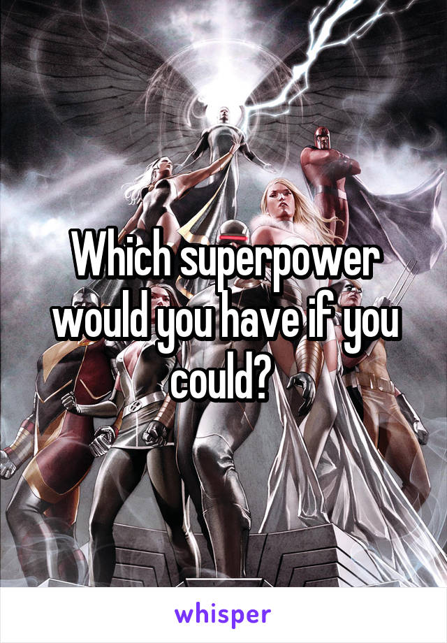 Which superpower would you have if you could?