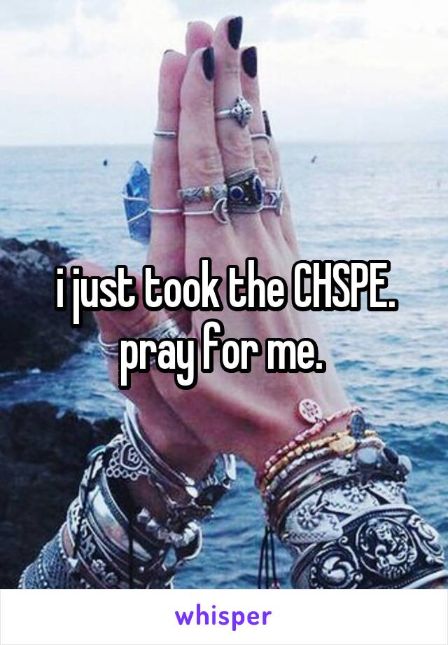 i just took the CHSPE. pray for me.