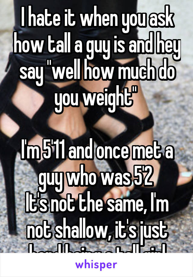 """I hate it when you ask how tall a guy is and hey say """"well how much do you weight""""   I'm 5'11 and once met a guy who was 5'2  It's not the same, I'm not shallow, it's just hard being a tall girl"""