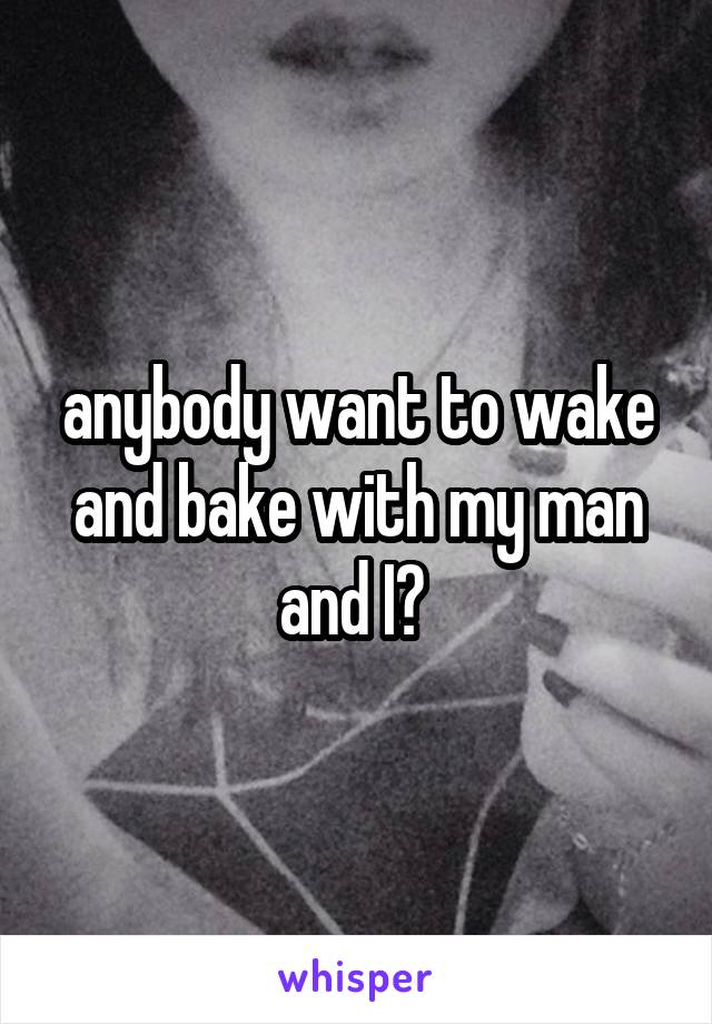 anybody want to wake and bake with my man and I?