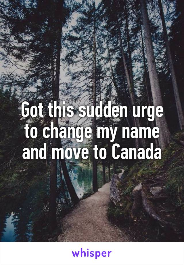 Got this sudden urge to change my name and move to Canada