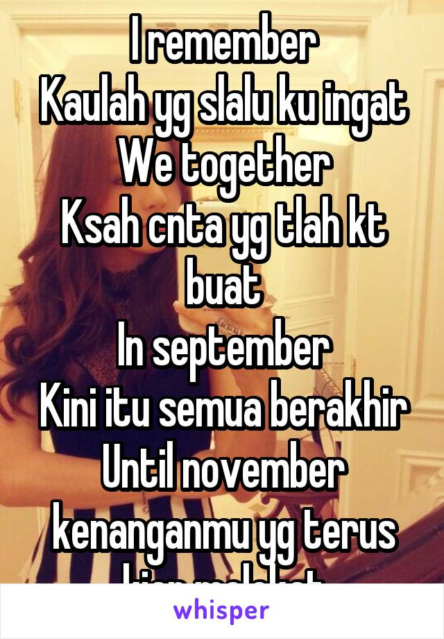I remember Kaulah yg slalu ku ingat We together Ksah cnta yg tlah kt buat In september Kini itu semua berakhir Until november kenanganmu yg terus kian melekat