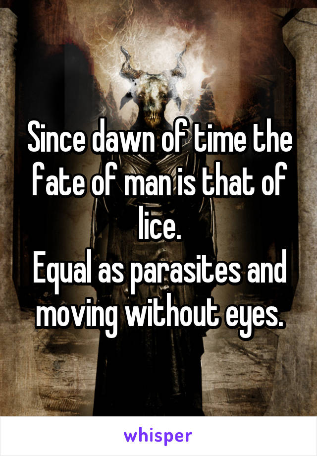 Since dawn of time the fate of man is that of lice. Equal as parasites and moving without eyes.